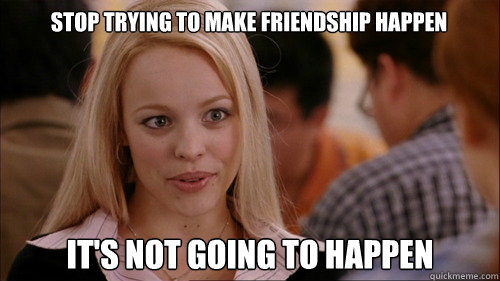 stop trying to make friendship happen its not going to happ - regina george