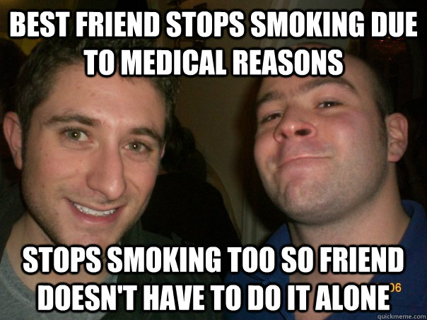 best friend stops smoking due to medical reasons stops smoki -