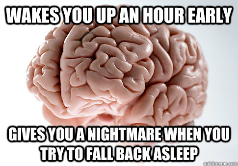 wakes you up an hour early gives you a nightmare when you tr - Scumbag Brain