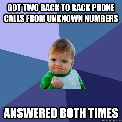 got two back to back phone calls from unknown numbers answer - Success Kid