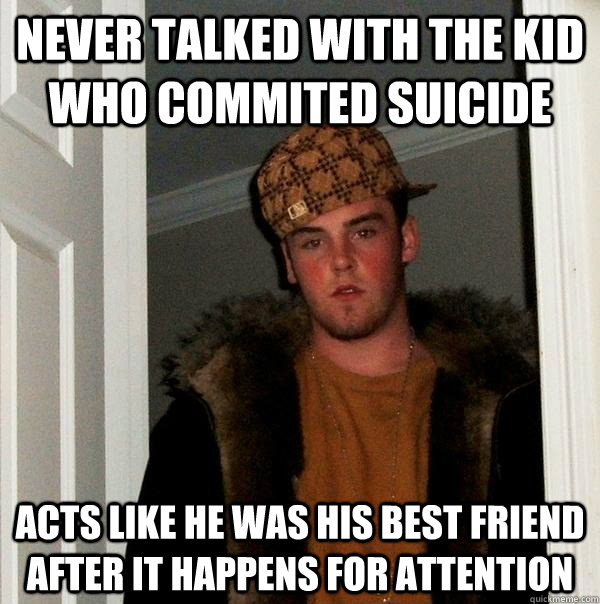 never talked with the kid who commited suicide acts like he  - Scumbag Steve