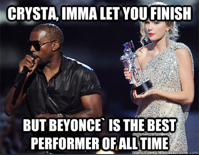 crysta imma let you finish but beyonce is the best perform - Imma let you finish