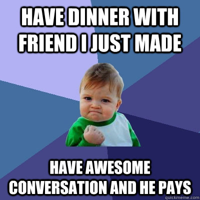 have dinner with friend i just made have awesome conversatio - Success Kid