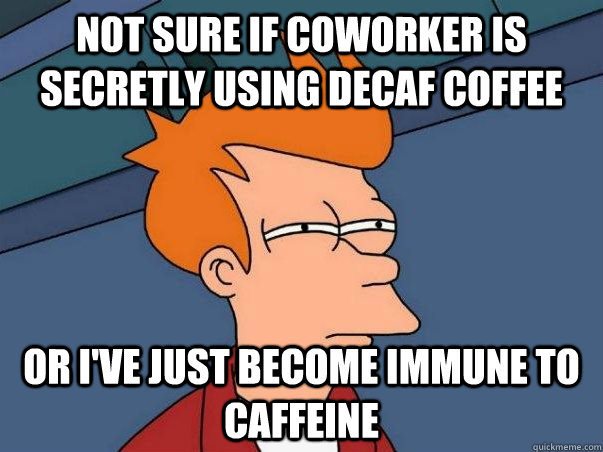 not sure if coworker is secretly using decaf coffee or ive  - Not sure Fry