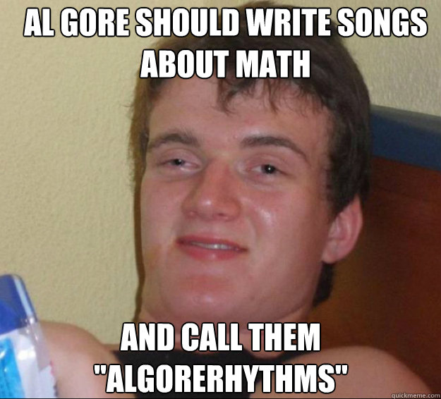 al gore should write songs about math and call them algorer - 10guy