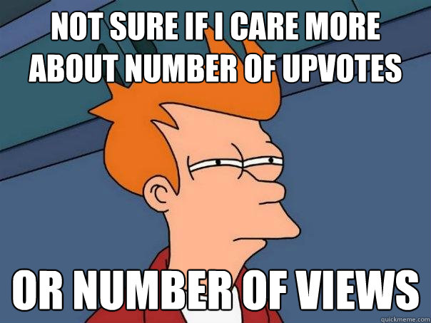 not sure if i care more about number of upvotes or number of - Futurama Fry