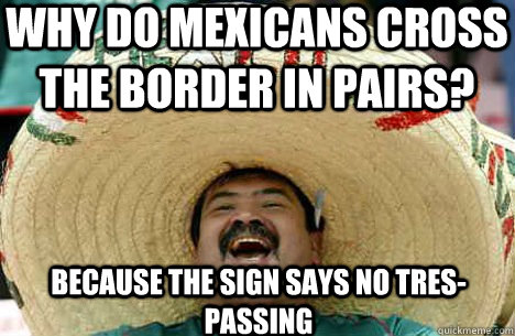 why do mexicans cross the border in pairs because the sign  - Merry mexican