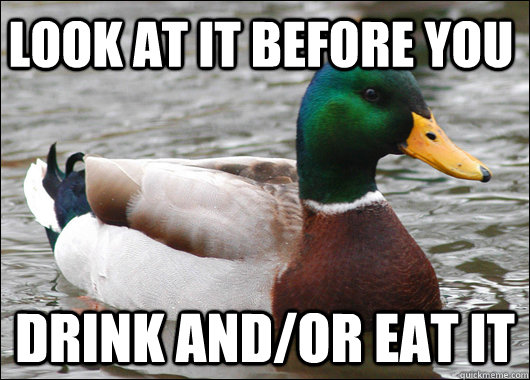 look at it before you drink andor eat it - Actual Advice Mallard