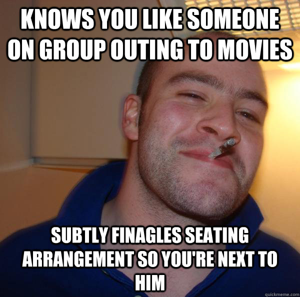 knows you like someone on group outing to movies subtly fina - Good Guy Greg