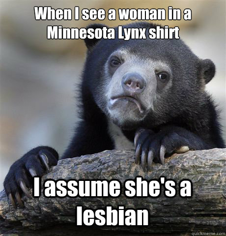 when i see a woman in a minnesota lynx shirt i assume shes  - Confession Bear