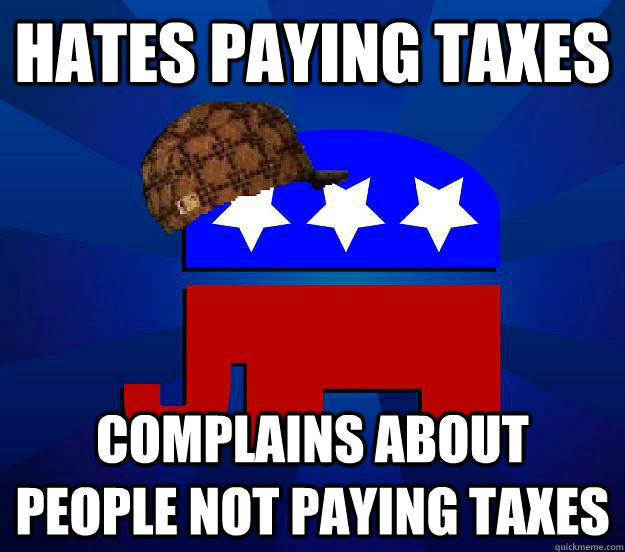 hates paying taxes complains about people not paying taxes - Scumbag Republican