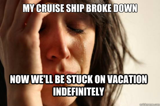 my cruise ship broke down now well be stuck on vacation ind - First World Problems