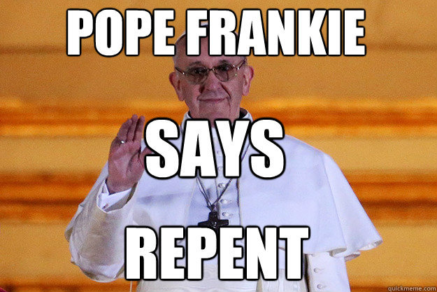 pope frankie says repent - Pope Frankie Says Relax