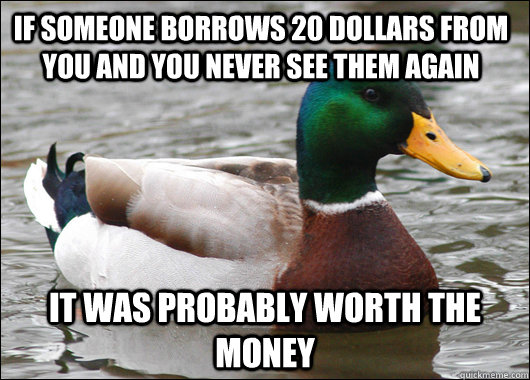 if someone borrows 20 dollars from you and you never see the - Actual Advice Mallard