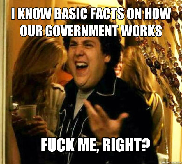 i know basic facts on how our government works fuck me righ - Seth from Superbad