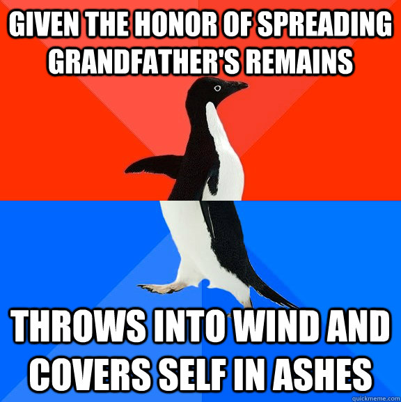 given the honor of spreading grandfathers remains throws in - Socially Awesome Awkward Penguin