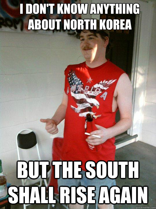 i dont know anything about north korea but the south shall  - Redneck Randal