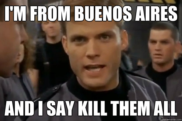 im from buenos aires and i say kill them all -