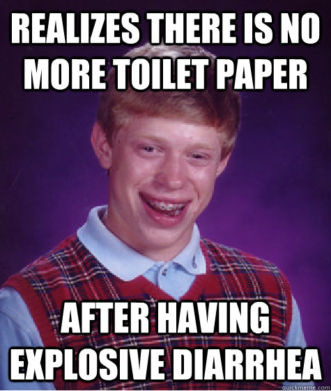 realizes there is no more toilet paper after having explosiv - Badluckbrian