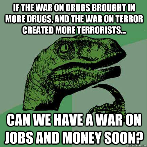 if the war on drugs brought in more drugs and the war on te - Philosoraptor