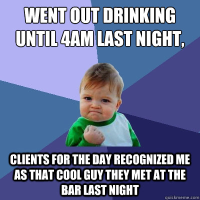 went out drinking until 4am last night work at 9 clients fo - Success Kid