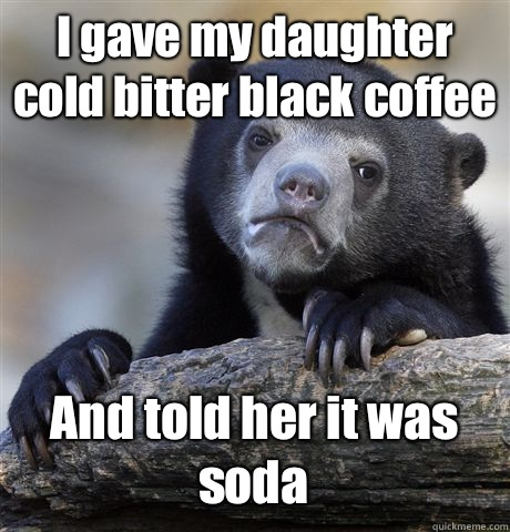 I gave my daughter cold bitter black coffee And told her it  - Confession Bear