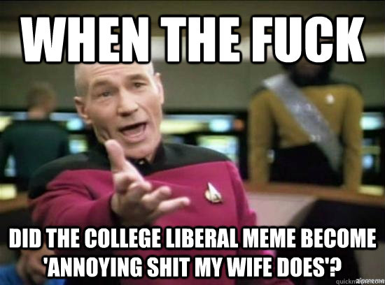 when the fuck did the college liberal meme become annoying  - Annoyed Picard HD