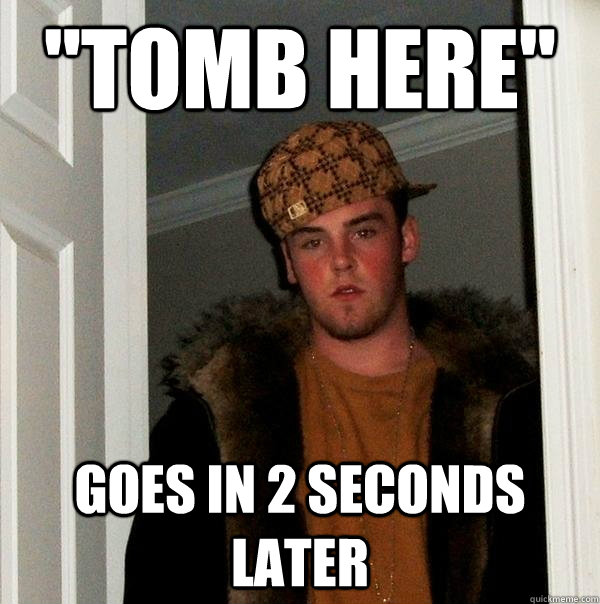 tomb here goes in 2 seconds later - Scumbag Steve