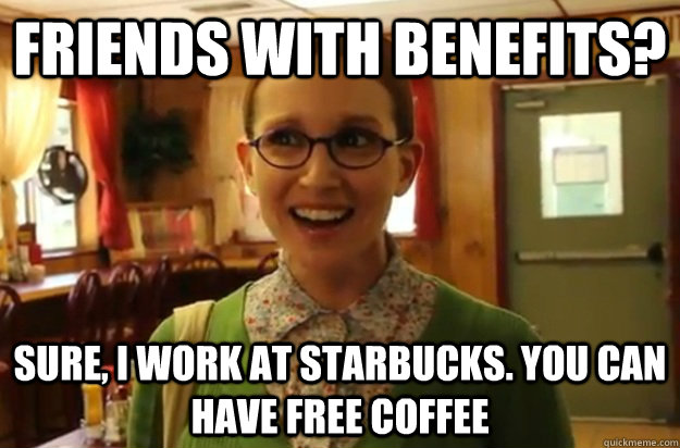 friends with benefits sure i work at starbucks you can ha - Sexually Oblivious Female