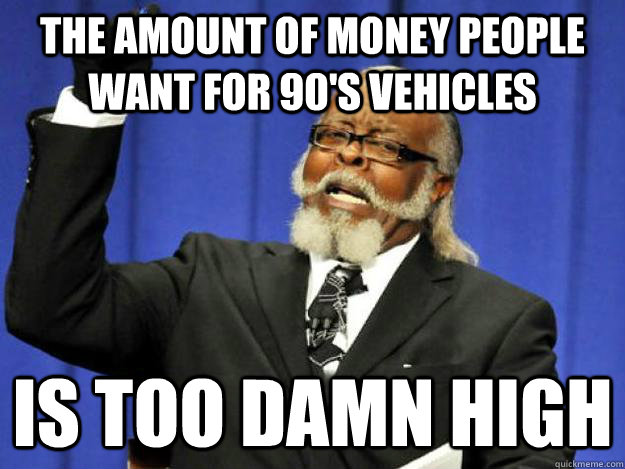the amount of money people want for 90s vehicles is too dam - Toodamnhigh