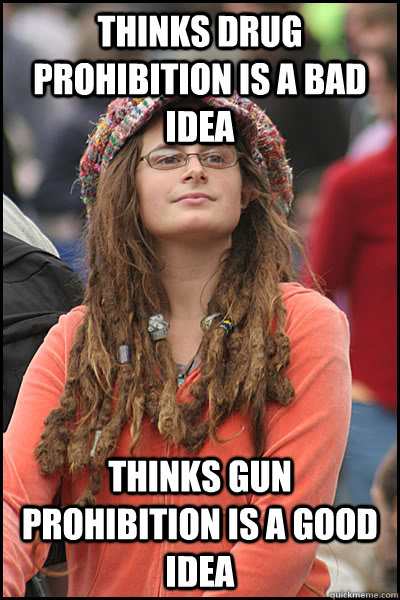 thinks drug prohibition is a bad idea thinks gun prohibition - College Liberal
