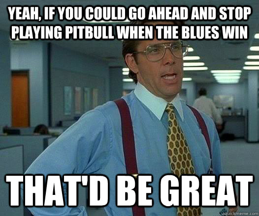 yeah if you could go ahead and stop playing pitbull when th - pitbull sux