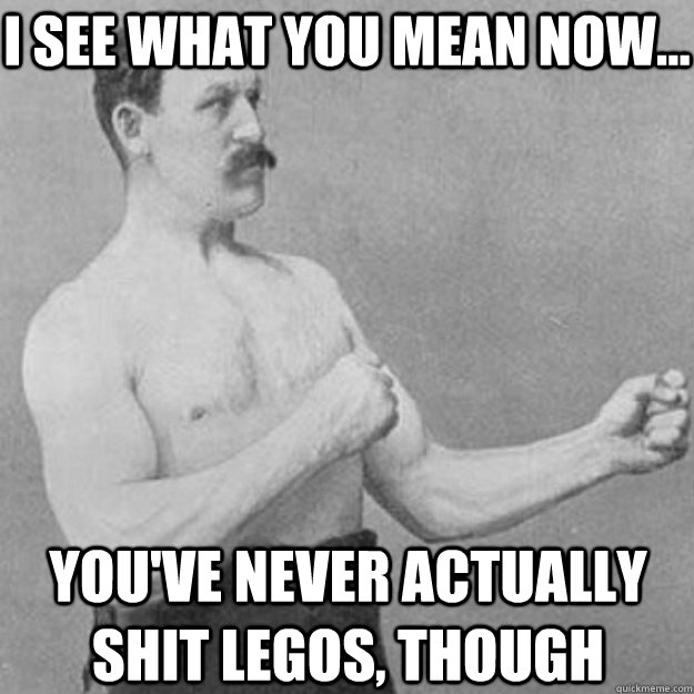 i see what you mean now youve never actually shit legos - overly manly man