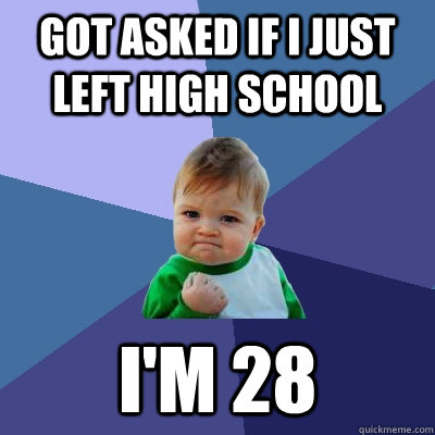 got asked if i just left high school im 28 - Success Kid