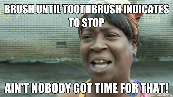 brush until toothbrush indicates to stop aint nobody got ti - SweetBrown