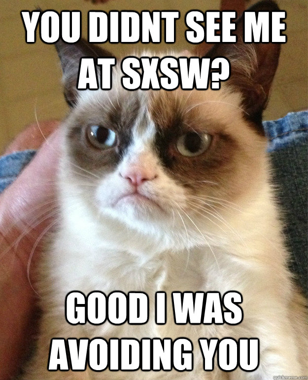 you didnt see me at sxsw good i was avoiding you - Grumpy Cat
