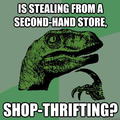 is stealing from a secondhand store shopthrifting - Philosoraptor