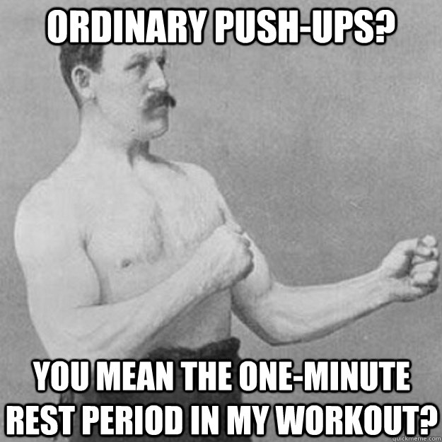ordinary pushups you mean the oneminute rest period in my - overly manly man