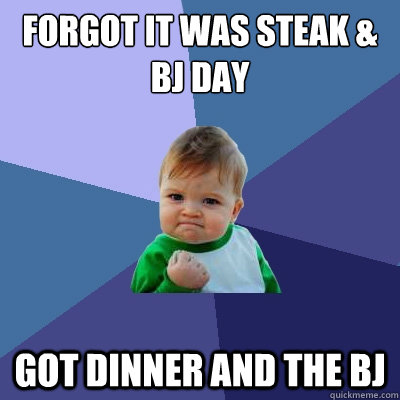 forgot it was steak bj day got dinner and the bj - Success Kid