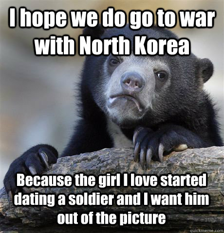 i hope we do go to war with north korea because the girl i l - Confession Bear