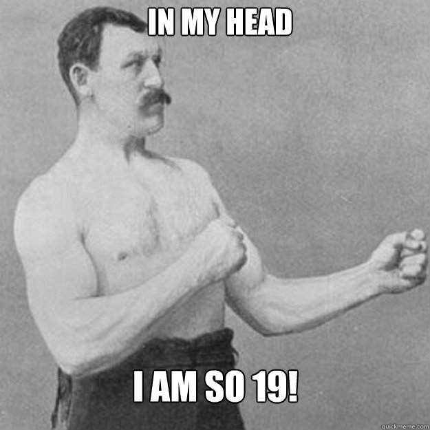 in my head i am so 19 - overly manly man