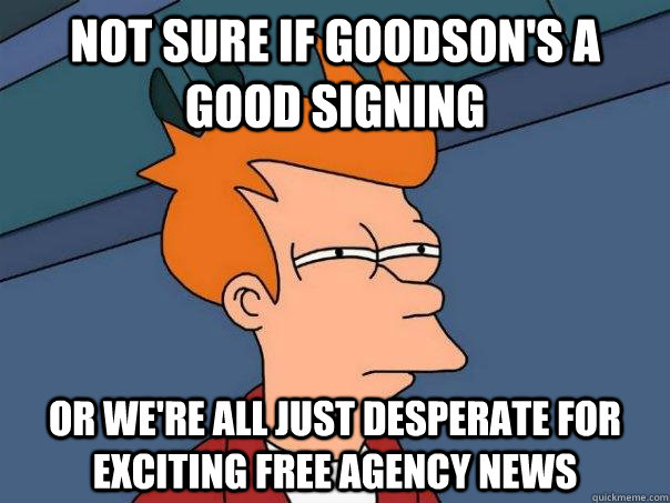 not sure if goodsons a good signing or were all just despe - Futurama Fry
