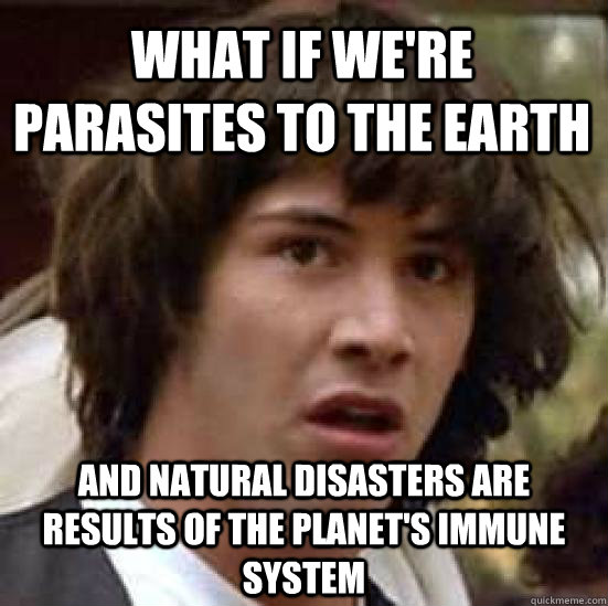 what if were parasites to the earth and natural disasters a - conspiracy keanu