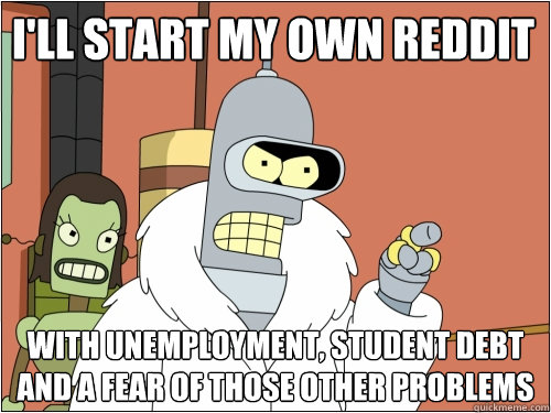 ill start my own reddit with unemployment student debt and - Blackjack Bender