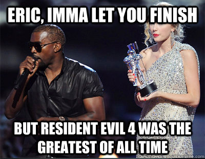 eric imma let you finish but resident evil 4 was the greate - Imma let you finish