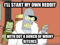 ill start my own reddit with out a bunch of whiny bitches - blackjacktwister