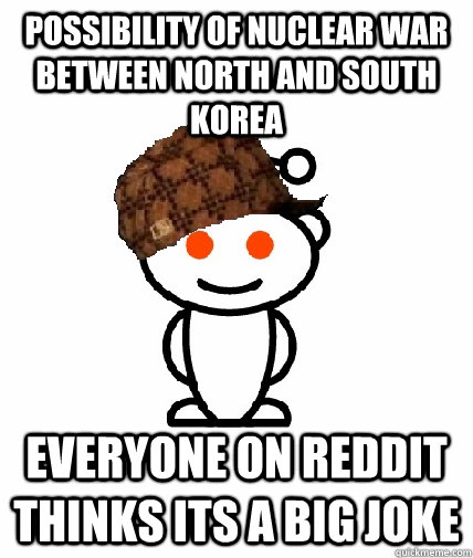 possibility of nuclear war between north and south korea eve - Scumbag Redditor