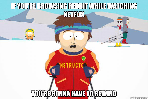 if youre browsing reddit while watching netflix youre gonn - Southpark Instructor