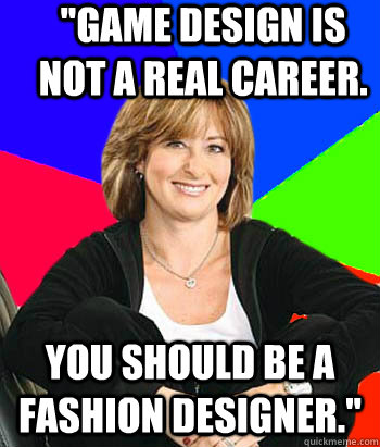 game design is not a real career you should be a fashion d - Sheltering Suburban Mom