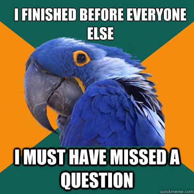 i finished before everyone else i must have missed a questio - ParanoidParrot